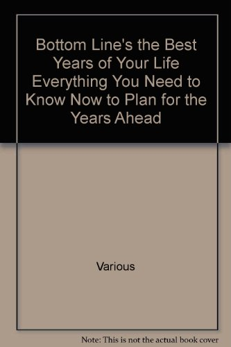 Bottom Line's the Best Years of Your Life Everything You Need to Know Now to Plan for the ...