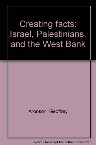 Creating facts: Israel, Palestinians, and the West Bank: Aronson, Geoffrey