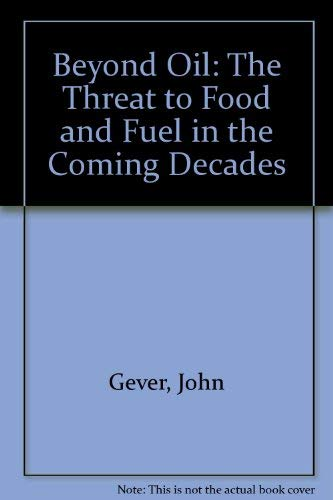 Beyond Oil: The Threat to Food and Fuel in the Coming Decades: Gever, John, etc.