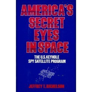 America's Secret Eyes in Space : The U. S. Spy Satellite Program: Richelson, Jeffrey T.