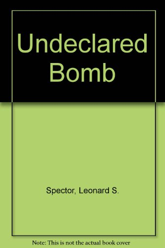 The Undeclared Bomb: The Spread of Nuclear Weapons, 1987-1988: Spector, Leonard S.