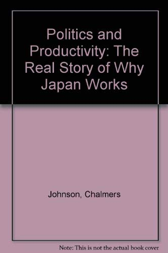 Politics and Productivity: The Real Story of Why Japan Works: Johnson, Chalmers; Tyson, Laura ...