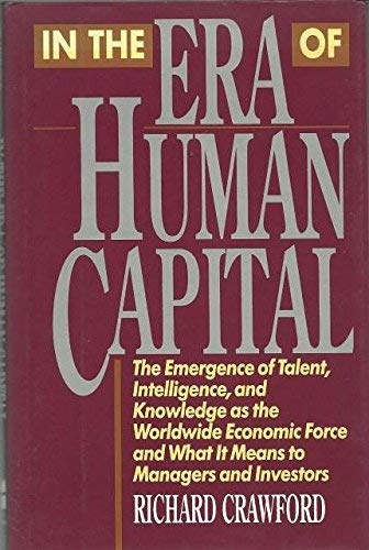 In the Era of Human Capital : The Emergence of Talent, Intelligence and Knowledge As the Worldwide ...