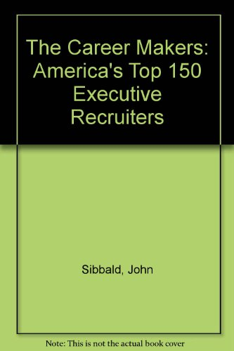 Career Makers: America's Top 150 Executive Recruiters: Sibbald, John