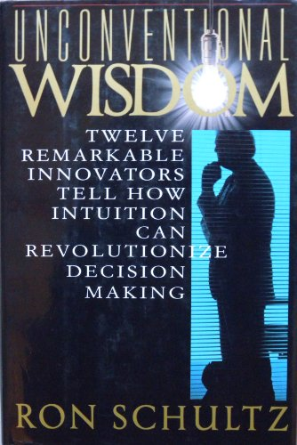UNCONVENTIONAL WISDOM: Twelve Remarkable Innovators Tell How Intuition Can Revolutionize Decision ...