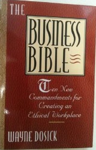The Business Bible: Ten Commandments for Creating an Ethical Workplace: Dosick, Wayne D.
