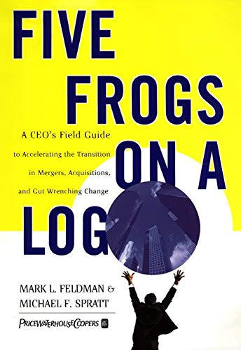 Five Frogs on a Log: A CEO's Field Guide to Accelerating the Transition in Mergers, Acquisitions ...