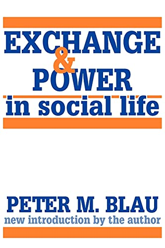 Exchange and Power in Social Life: Blau, Peter M.