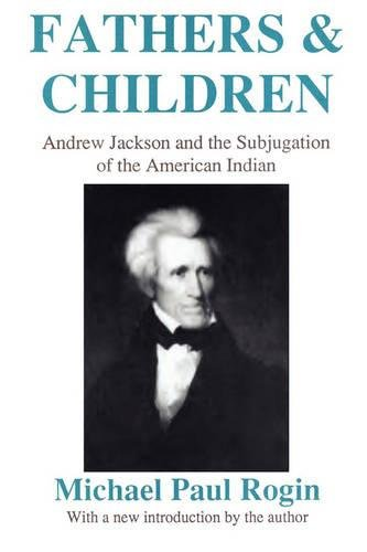 Fathers and Children: Andrew Jackson and the Subjugation of the American Indian: Michael Paul Rogin
