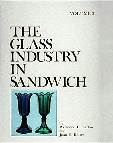The Glass Industry in Sandwich - Vol 3: Barlow, Raymond E. & Joan E. Kaiser