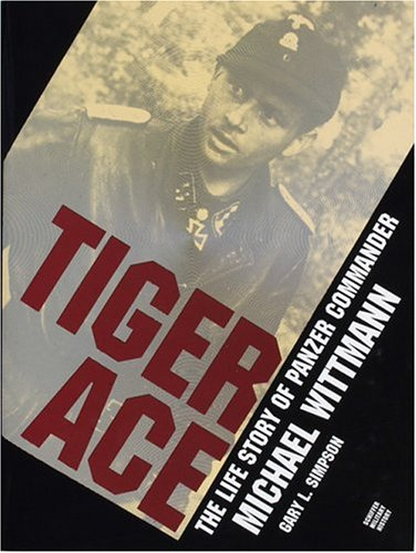 Tiger Ace: The Life Story of Panzer Commander Michael Wittmann: Gary L. Simpson