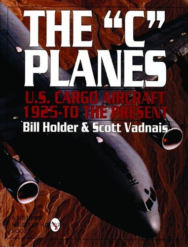 "The ""C"" Planes U.S. Cargo Aircraft: 1925-To The Present: Holder, Bill with Scott Vadnais"