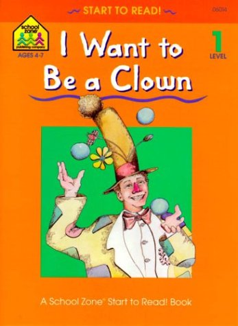 I Want to Be a Clown (A School Zone Start to Read! Book, Level 1): Sharon Sliter Johnson, Barbara ...
