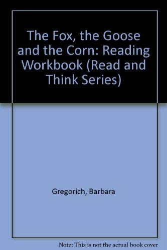 The Fox, the Goose and the Corn: Reading Workbook (Read and Think Series): Gregorich, Barbara