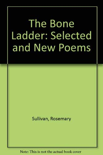 The Bone Ladder : Selected and New: Rosemary Sullivan