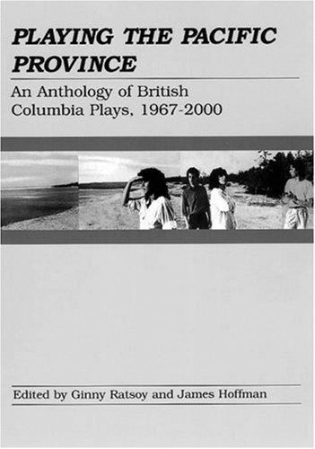 Playing the Pacific Province: An Anthology of British Columbia Plays, 1967-2000