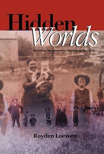 Hidden Worlds: Revisiting the Mennonite Migrants of: Royden Loewen