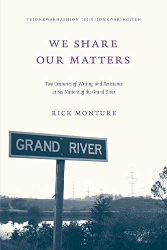 We Share Our Matters: Two Centuries of Writing and Resistance at Six Nations of the Grand River: ...