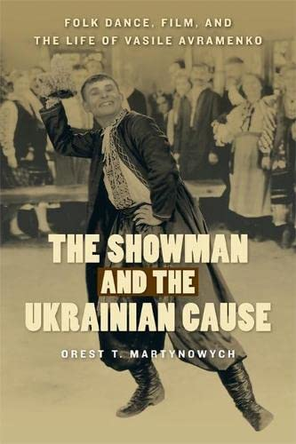 The Showman and the Ukrainian Cause - Folk Dance, Film, and the Life of Vasile Avramenko: ...
