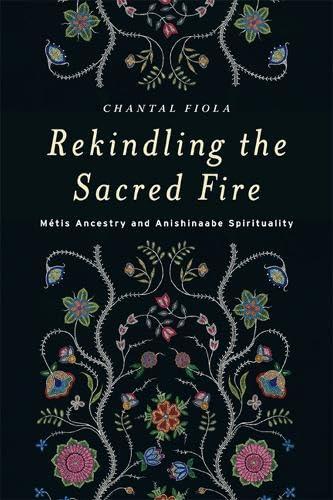 Rekindling the Sacred Fire: Metis Ancestry and Anishinaabe Spirituality (Paperback): Chantal Fiola