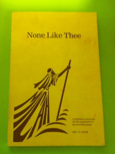 None like thee: A meditative excursion into the prophesies of Micah of Moresheth : or, seven ...