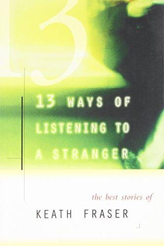 9780887621932: 13 Ways of Listening to a Stranger: The Best Stories of Keath Fraser