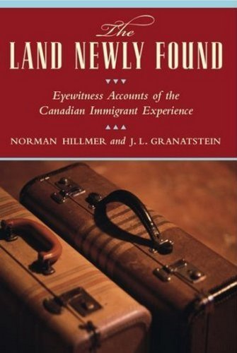 The Land Newly Found: Eyewitness Accounts of the Canadian Immigrant Experience (0887622496) by Hillmer, Norman; Granatstein, J.L.