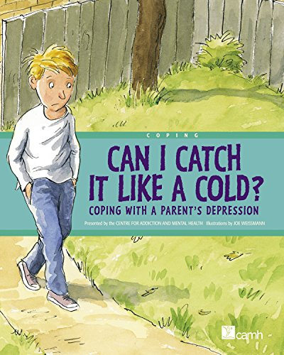 Can I Catch it Like a Cold?: Coping with a Parent's Depression: Centre for Addiction and ...