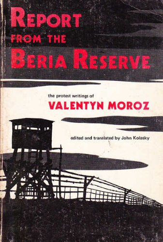 REPORT FROM THE BERIA RESERVE, THE PROTEST WRITINGS OF VALENTYN MOROZ, A UKRAINIAN POLITICAL PRIS...