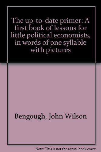 The up-to-date primer: A first book of lessons for little political economists, in words of one ...