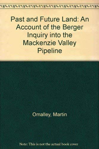 Past and Future Land: An Account of the Berger Inquiry into the Mackenzie Valley Pipeline: Omalley,...
