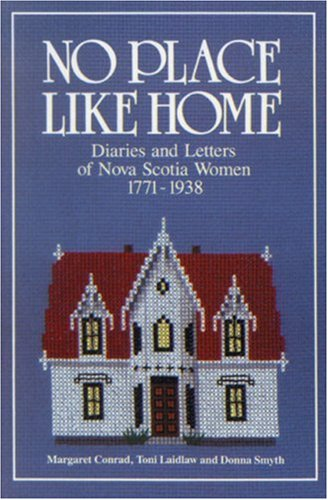 No Place Like Home: Diaries and Letters of Nova Scotia Women 1771-1938 (9780887800665) by Conrad, Margaret; Laidlaw, Toni; Smyth, Donna