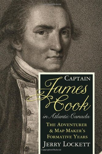 Captain James Cook in Atlantic Canada: The adventurer and map maker's formative years: Lockett...