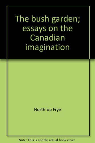 The Bush Garden: Essays on the Canadian Imagination: Northrop Frye