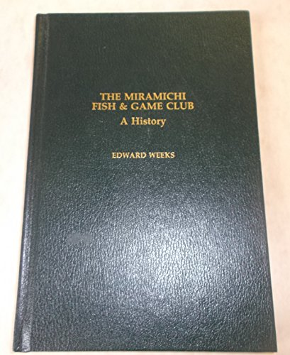 The Miramichi Fish and Game Club: A History: Weeks, Edward