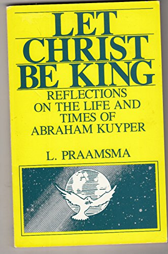 Let Christ Be King: Reflections on the Life and Times of Abraham Kuyper: Louis Praamsma