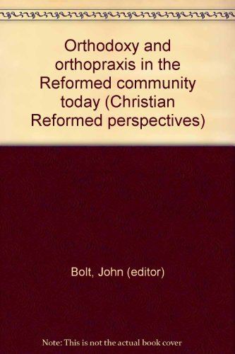 Orthodoxy and orthopraxis in the Reformed community today (Christian Reformed perspectives): Bolt, ...