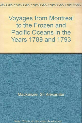Voyages from Montreal to the Frozen and Pacific Oceans in the Years 1789 and 1793: Mackenzie, Sir ...