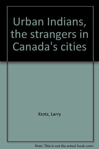 Urban Indians, the strangers in Canada's cities: Krotz, Larry