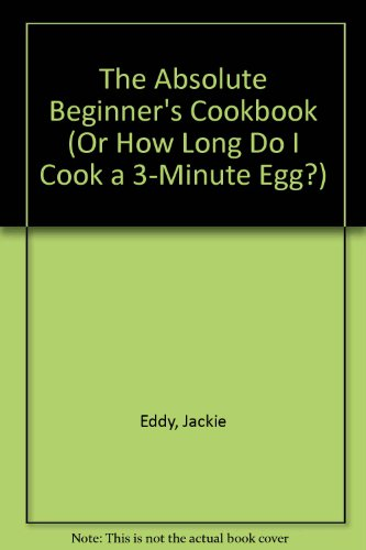 9780888302366: The Absolute Beginner's Cookbook (Or How Long Do I Cook a 3-Minute Egg?)
