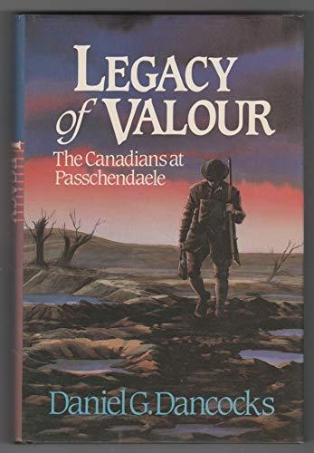 Legacy of Valour: The Canadians at Passchendaele: Daniel G Dancocks