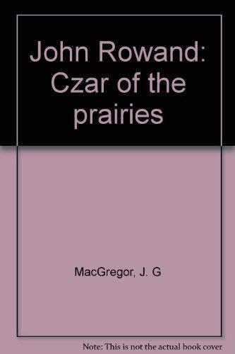 John Rowand. Czar of the Prairies: MacGregor, J. G.