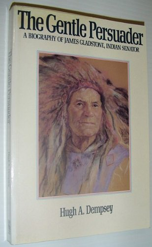 9780888332080: The Gentle Persuader: A Biography of James Gladstone Indian Senator