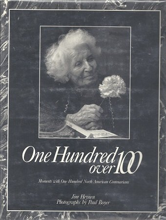 ONE HUNDRED OVER 100: Moments With One Hundred North American Centenarians: HEYNEN, Jim; Boyer., ...