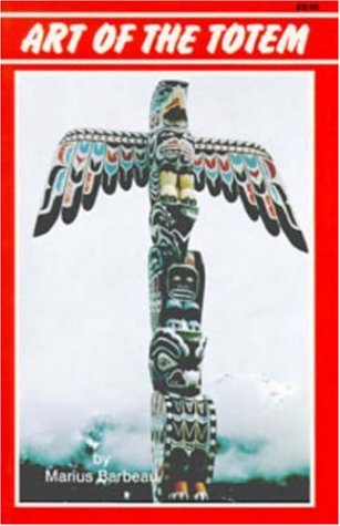 Art of the Totem: Totem Poles of: Barbeau, Marius