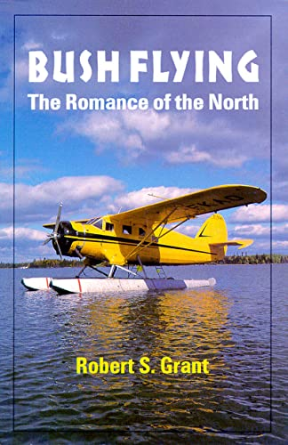 Bush Flying: The Romance of the North: Grant, Robert S.