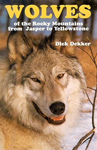 Wolves of the Rocky Mountains: From Jasper to Yellowstone: Dekker, Dick