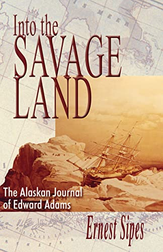Into the Savage Land: The Alaskan Journal of Edward Adams: Sipes, Ernest