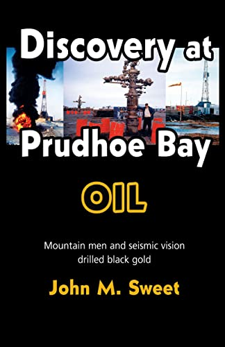 Discovery at Prudhoe Bay: Oil: Sweet, John M.