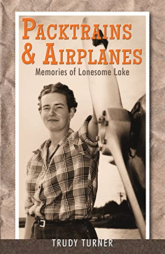 Packtrains & Airplanes: Memories of Lonesome Lake: Turner, Trudy